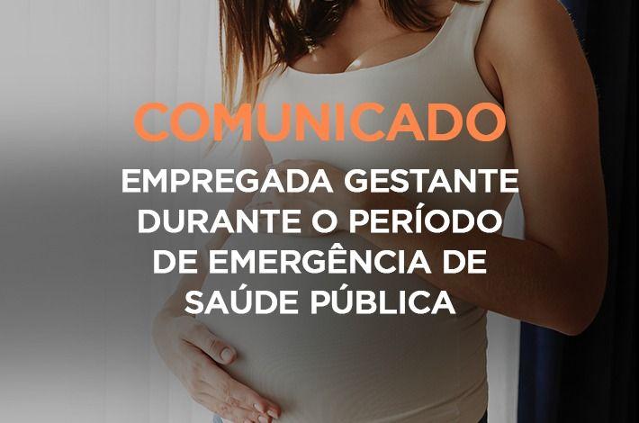 COMUNICADO: EMPREGADA GESTANTE DURANTE O PERÍODO DE EMERGÊNCIA DE SAÚDE PÚBLICA
